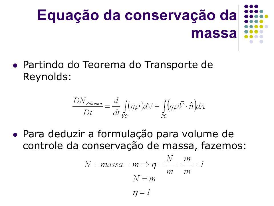 Equação da conservação da massa Partindo do Teorema do Transporte de Reynolds: Para deduzir a formulação para volume de controle da conservação de mas