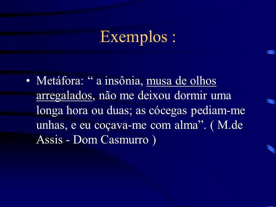 Continuando... A metáfora consiste em empregar uma palavra fora de seu sentido normal - demonstra sempre uma semelhança, princípio básico; Comparação