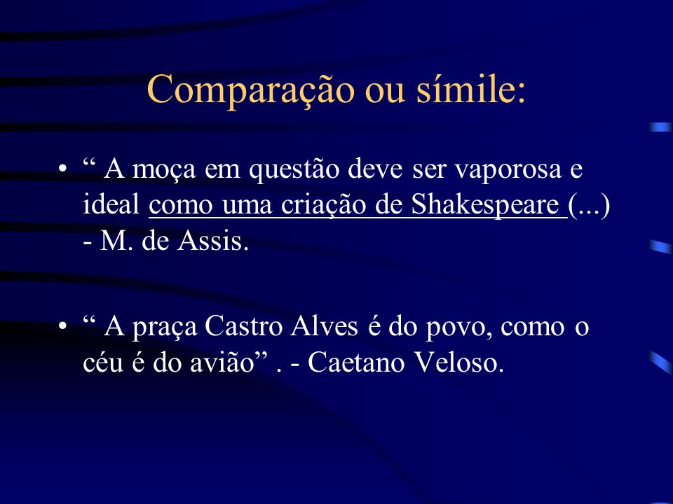 Comparação ou símile: A moça em questão deve ser vaporosa e ideal como uma criação de Shakespeare (...) - M.