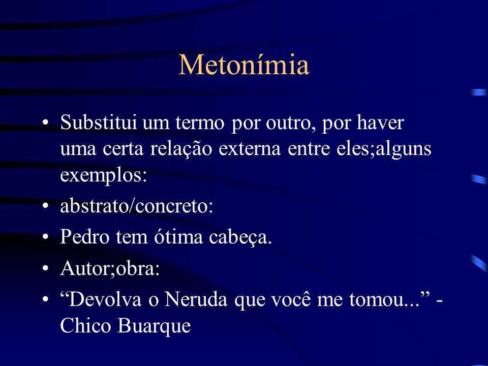 Metonímia Substitui um termo por outro, por haver uma certa relação externa entre eles;alguns exemplos: abstrato/concreto: Pedro tem ótima cabeça.