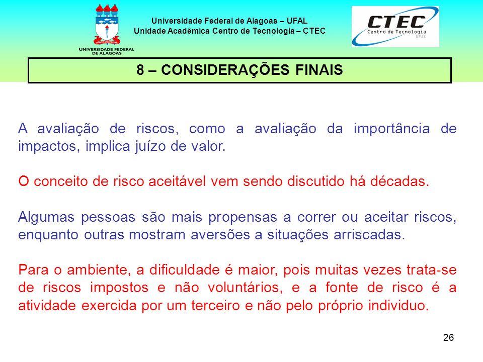 26 Universidade Federal de Alagoas – UFAL Unidade Acadêmica Centro de Tecnologia – CTEC 8 – CONSIDERAÇÕES FINAIS A avaliação de riscos, como a avaliação da importância de impactos, implica juízo de valor.