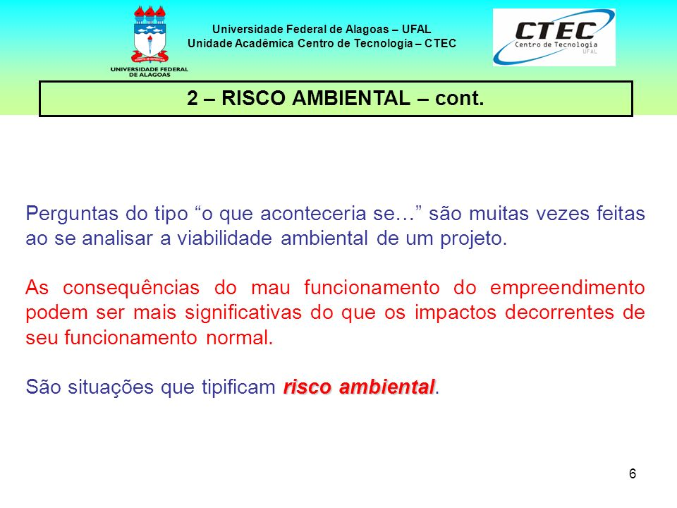 6 Universidade Federal de Alagoas – UFAL Unidade Acadêmica Centro de Tecnologia – CTEC 2 – RISCO AMBIENTAL – cont. Perguntas do tipo o que aconteceria