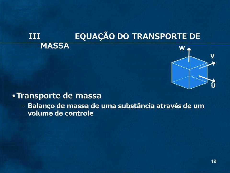 19 U V W Transporte de massa – Balanço de massa de uma substância através de um volume de controle IIIEQUAÇÃO DO TRANSPORTE DE MASSA