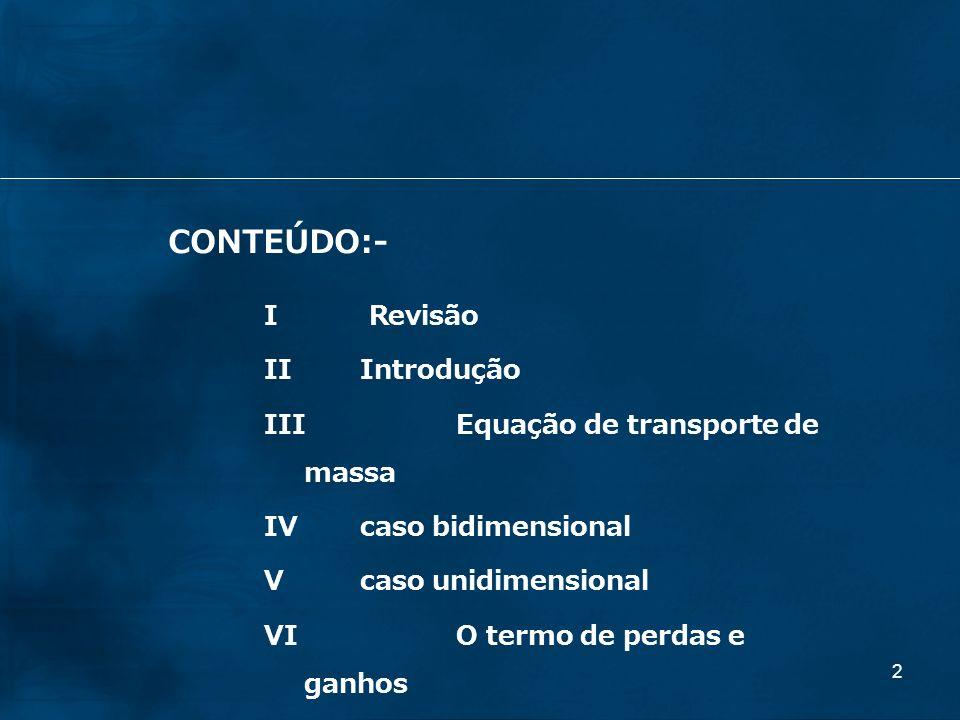 2 CONTEÚDO:- I Revisão IIIntrodução IIIEquação de transporte de massa IVcaso bidimensional V caso unidimensional VI O termo de perdas e ganhos IVExerc