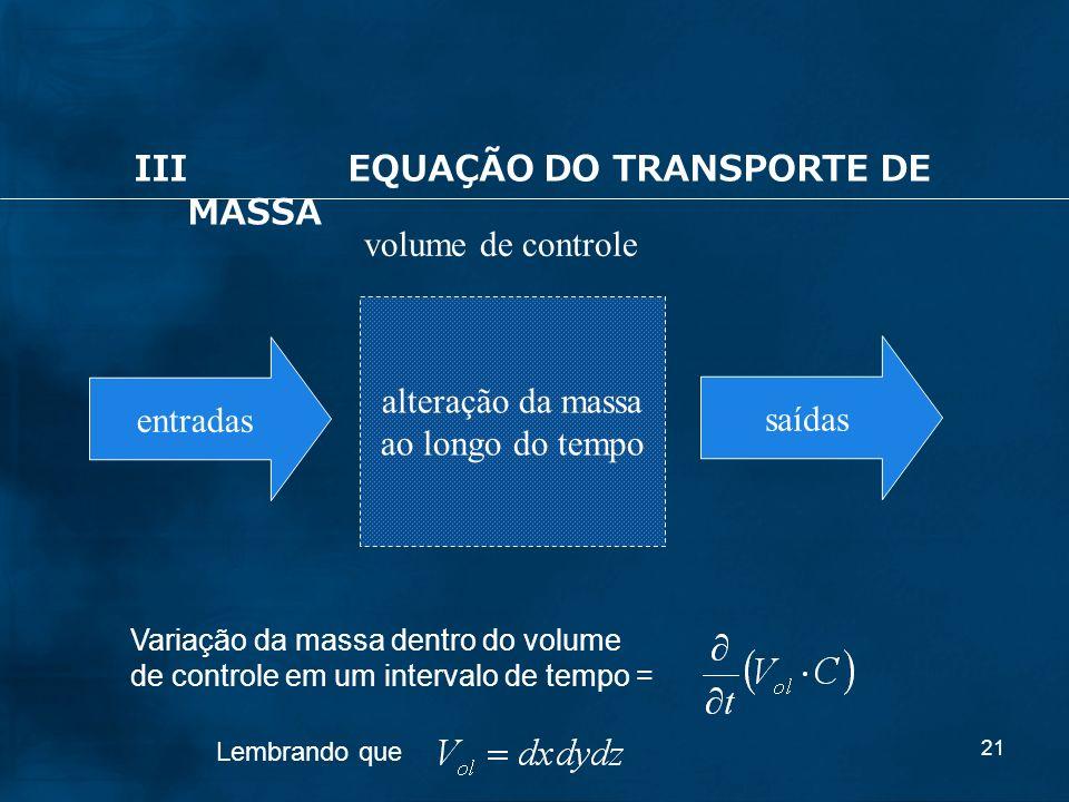21 alteração da massa ao longo do tempo entradas saídas volume de controle IIIEQUAÇÃO DO TRANSPORTE DE MASSA Variação da massa dentro do volume de con