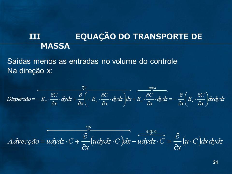 24 Saídas menos as entradas no volume do controle Na direção x: IIIEQUAÇÃO DO TRANSPORTE DE MASSA