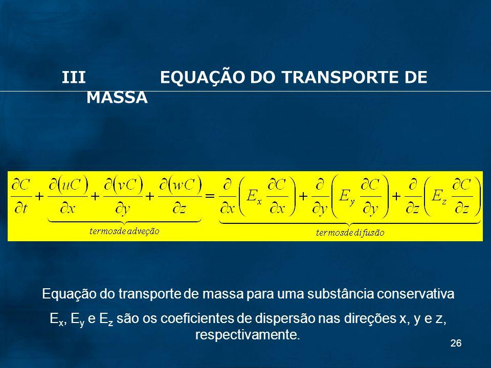 26 IIIEQUAÇÃO DO TRANSPORTE DE MASSA Equação do transporte de massa para uma substância conservativa E x, E y e E z são os coeficientes de dispersão n
