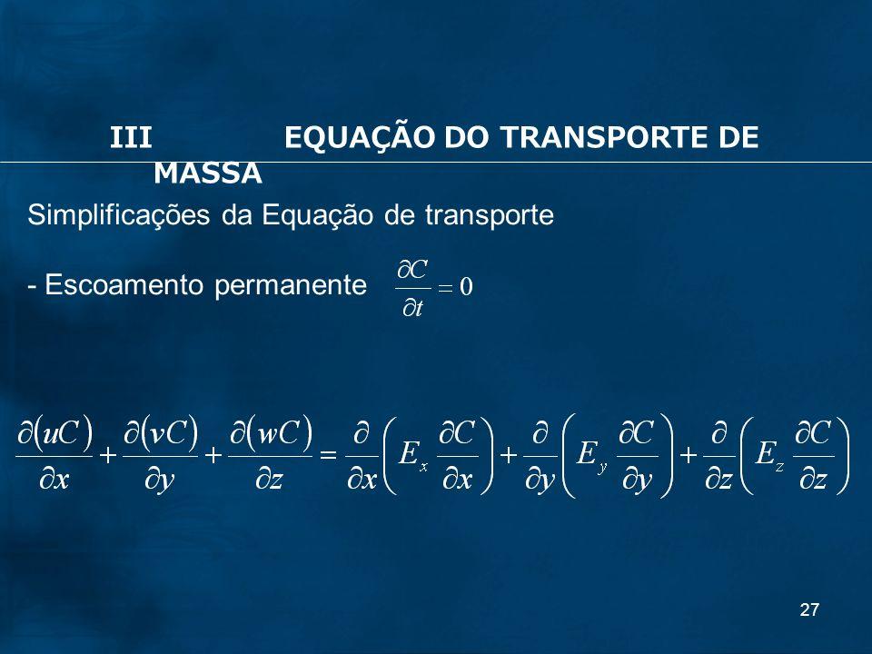 27 IIIEQUAÇÃO DO TRANSPORTE DE MASSA Simplificações da Equação de transporte - Escoamento permanente