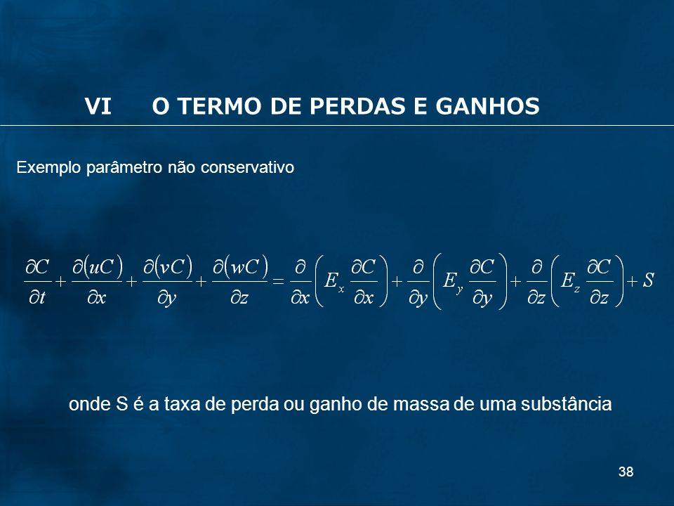 38 Exemplo parâmetro não conservativo VIO TERMO DE PERDAS E GANHOS onde S é a taxa de perda ou ganho de massa de uma substância