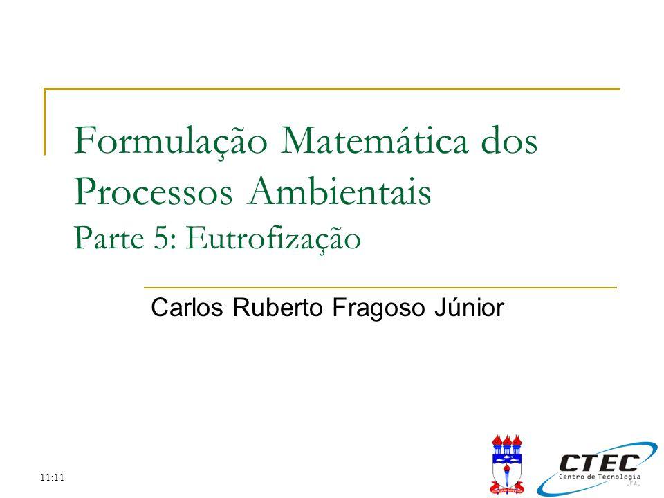 11:11 Formulação Matemática dos Processos Ambientais Parte 5: Eutrofização Carlos Ruberto Fragoso Júnior