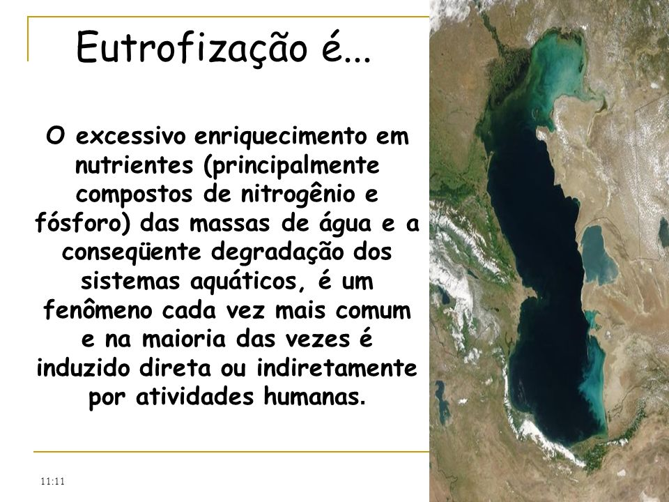 11:11 Eutrofização é... O excessivo enriquecimento em nutrientes (principalmente compostos de nitrogênio e fósforo) das massas de água e a conseqüente