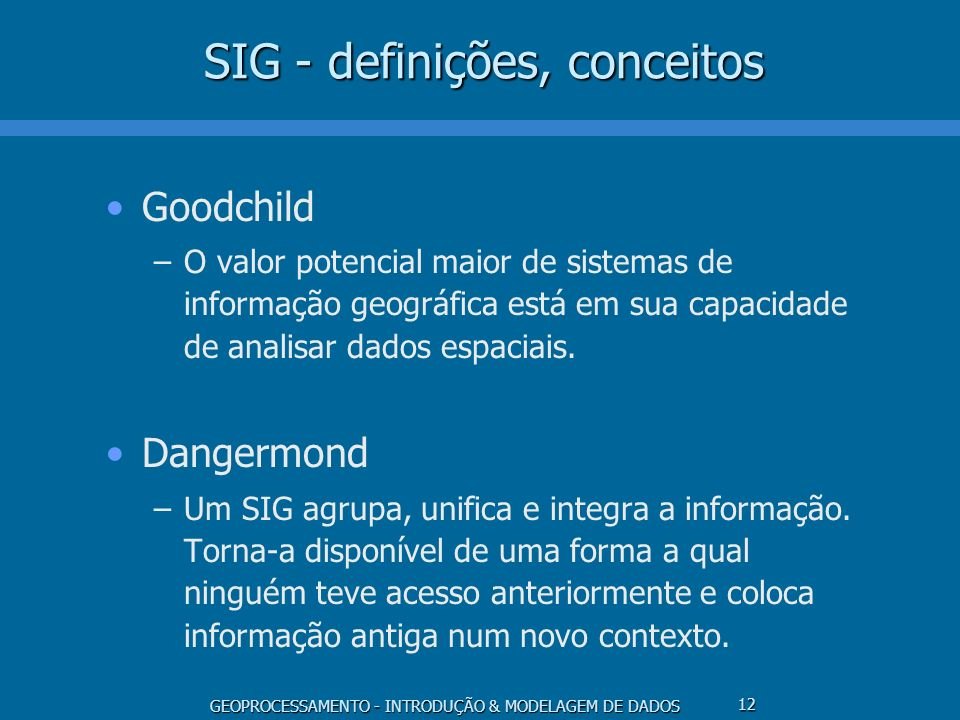 GEOPROCESSAMENTO - INTRODUÇÃO & MODELAGEM DE DADOS 12 SIG - definições, conceitos Goodchild –O valor potencial maior de sistemas de informação geográf