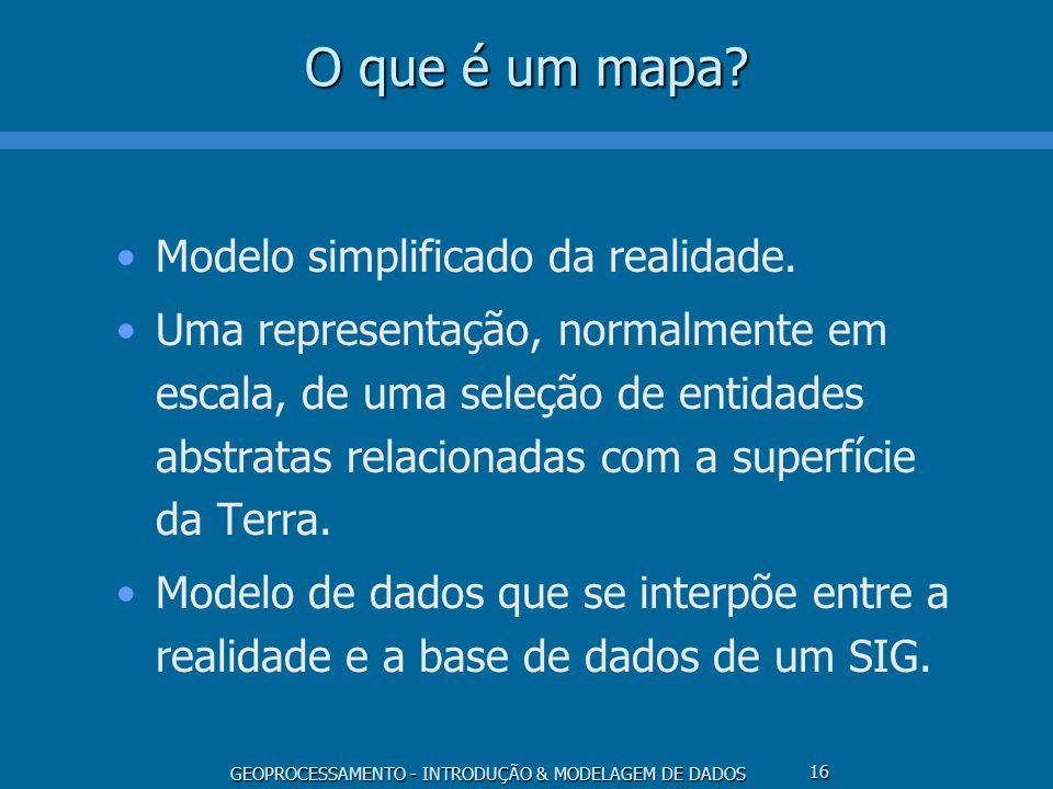 GEOPROCESSAMENTO - INTRODUÇÃO & MODELAGEM DE DADOS 16 O que é um mapa? Modelo simplificado da realidade. Uma representação, normalmente em escala, de