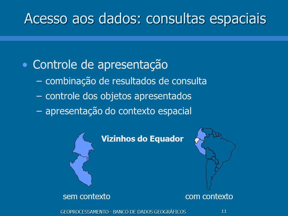 GEOPROCESSAMENTO - BANCO DE DADOS GEOGRÁFICOS 11 Acesso aos dados: consultas espaciais Controle de apresentação –combinação de resultados de consulta