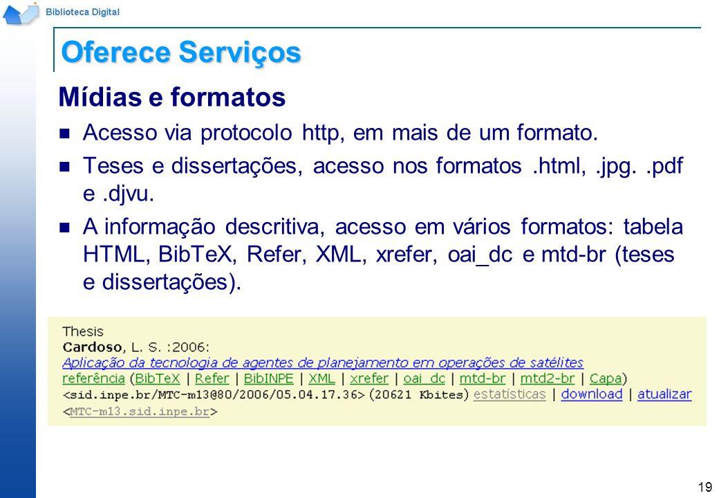 19 Mídias e formatos Acesso via protocolo http, em mais de um formato. Teses e dissertações, acesso nos formatos.html,.jpg..pdf e.djvu. A informação d