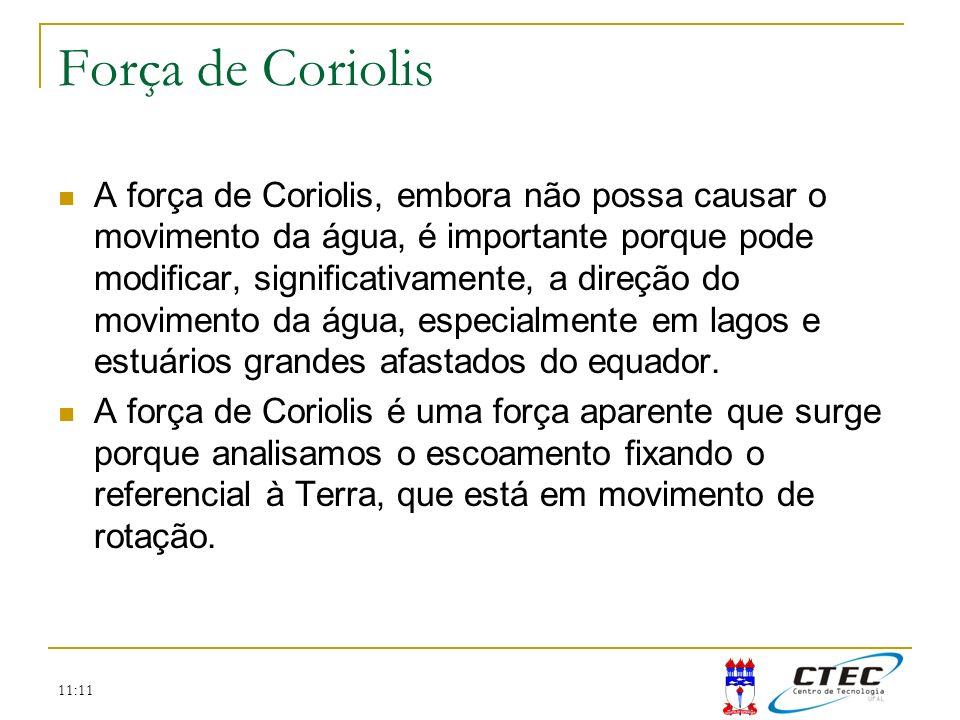 11:11 Força de Coriolis A força de Coriolis, embora não possa causar o movimento da água, é importante porque pode modificar, significativamente, a di