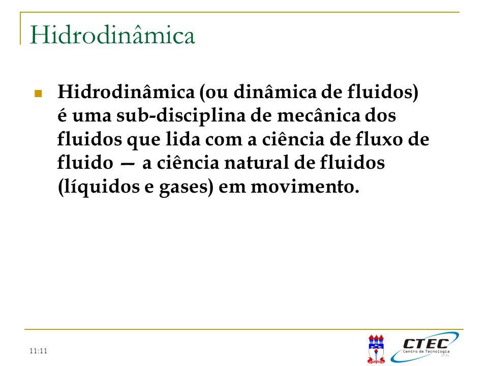 11:11 Hidrodinâmica Hidrodinâmica (ou dinâmica de fluidos) é uma sub-disciplina de mecânica dos fluidos que lida com a ciência de fluxo de fluido a ci