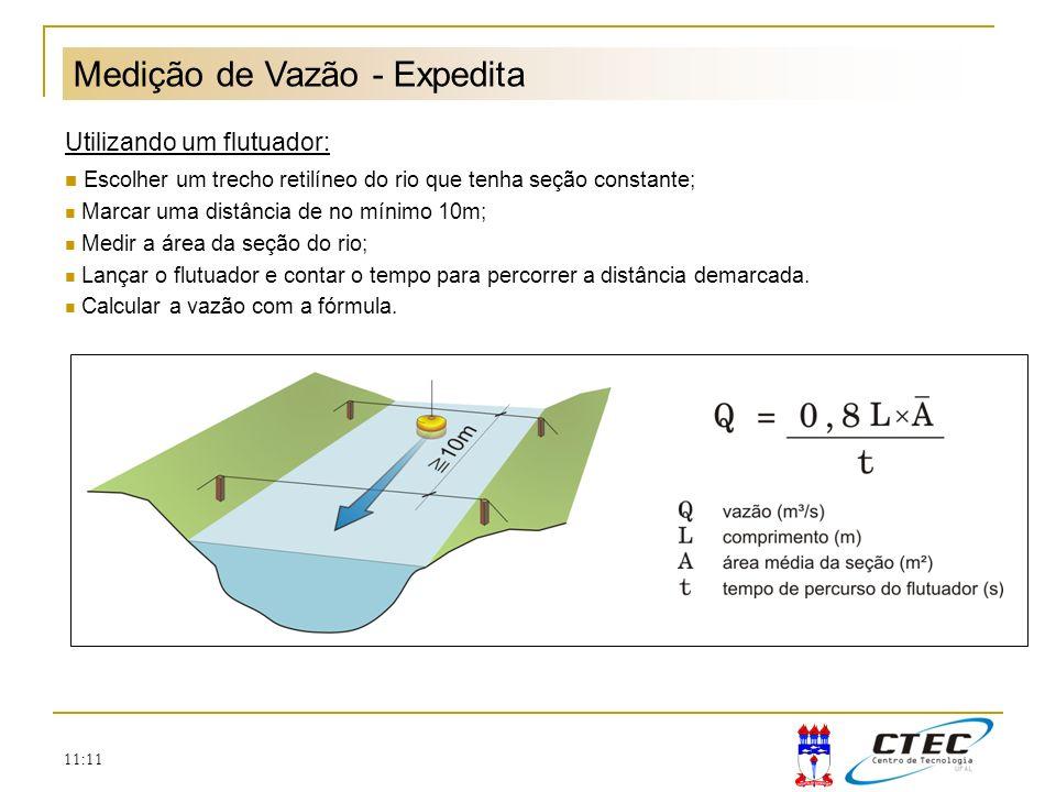 11:11 Medição de Vazão - Expedita Utilizando um flutuador: Escolher um trecho retilíneo do rio que tenha seção constante; Marcar uma distância de no m