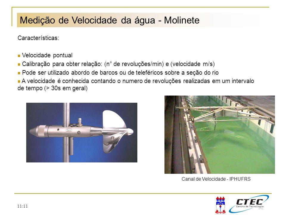 11:11 Medição de Velocidade da água - Molinete Características: Velocidade pontual Calibração para obter relação: (n° de revoluções/min) e (velocidade
