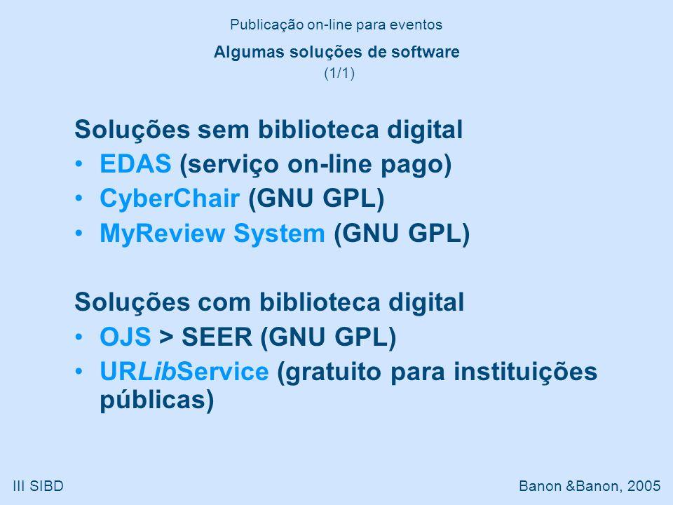 Soluções sem biblioteca digital EDAS (serviço on-line pago) CyberChair (GNU GPL) MyReview System (GNU GPL) Soluções com biblioteca digital OJS > SEER (GNU GPL) URLibService (gratuito para instituições públicas) Publicação on-line para eventos III SIBD Banon &Banon, 2005 Algumas soluções de software (1/1)