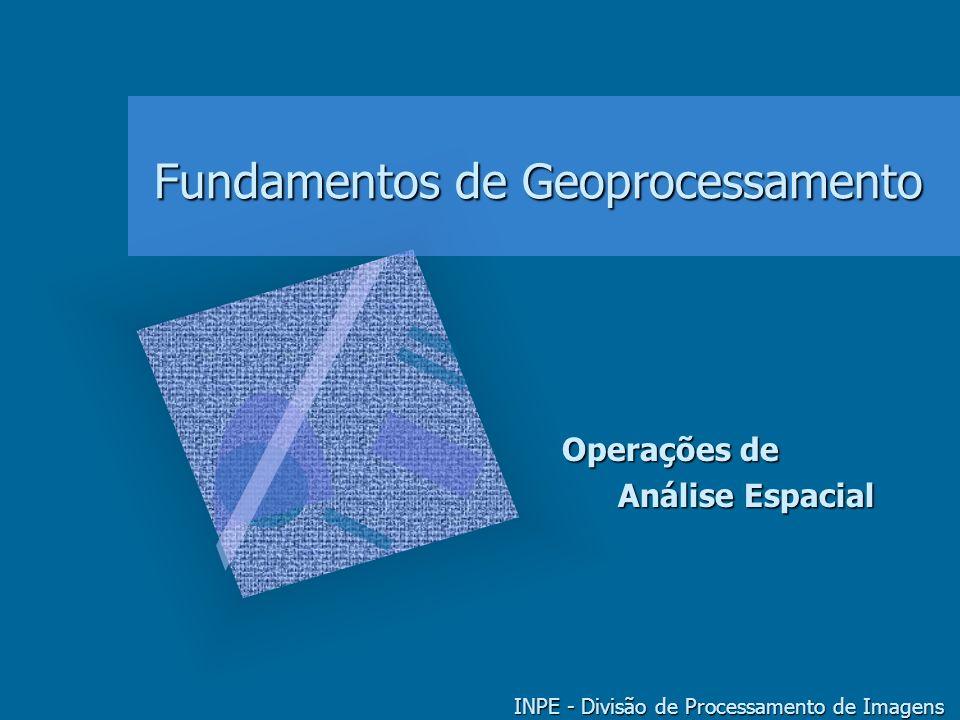 Fundamentos de Geoprocessamento INPE - Divisão de Processamento de Imagens Operações de Análise Espacial Análise Espacial