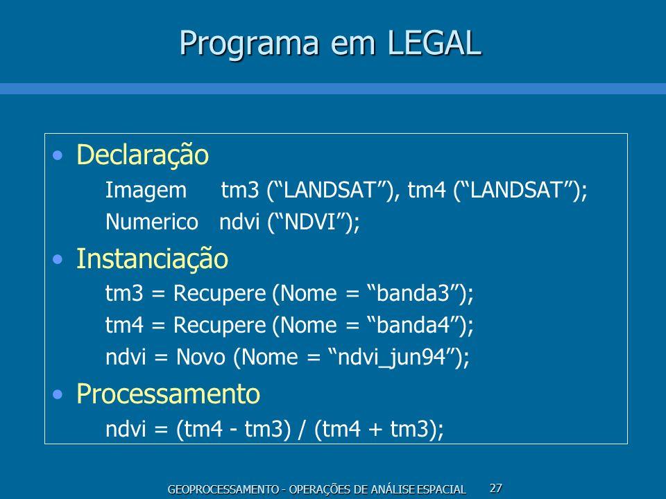 GEOPROCESSAMENTO - OPERAÇÕES DE ANÁLISE ESPACIAL 27 Programa em LEGAL Declaração Imagem tm3 (LANDSAT), tm4 (LANDSAT); Numerico ndvi (NDVI); Instanciaç