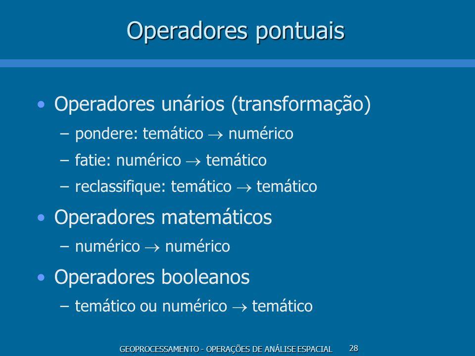 GEOPROCESSAMENTO - OPERAÇÕES DE ANÁLISE ESPACIAL 28 Operadores pontuais Operadores unários (transformação) –pondere: temático numérico –fatie: numéric