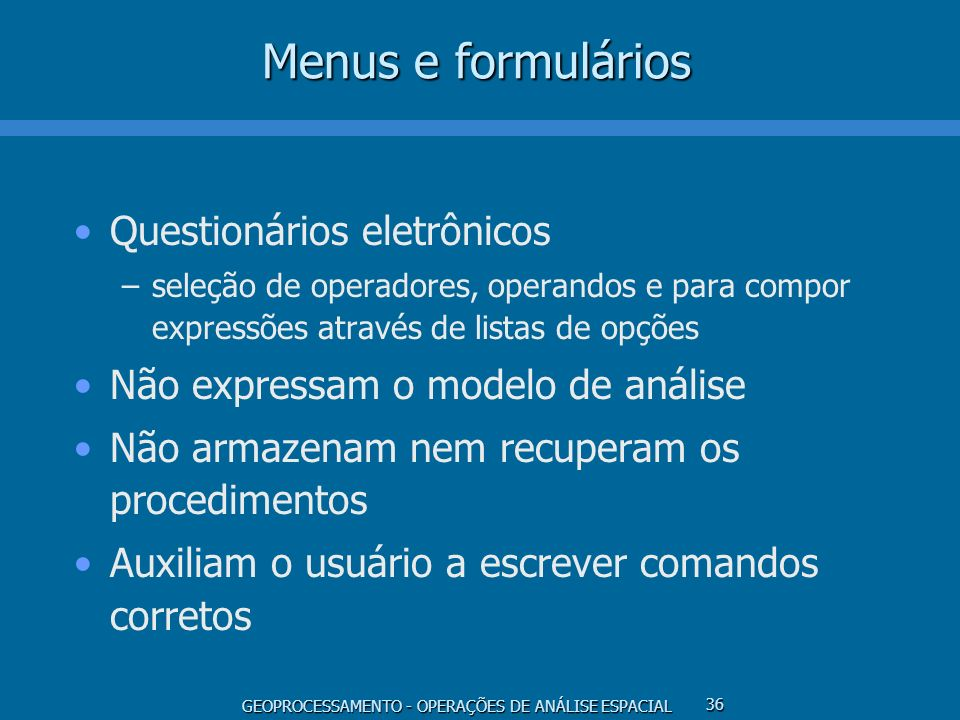 GEOPROCESSAMENTO - OPERAÇÕES DE ANÁLISE ESPACIAL 36 Menus e formulários Questionários eletrônicos –seleção de operadores, operandos e para compor expr