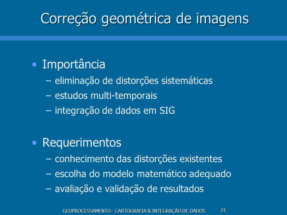 GEOPROCESSAMENTO - CARTOGRAFIA & INTEGRAÇÃO DE DADOS 22 Correção geométrica de imagens Fontes de distorções geométricas (MSS, TM, HRV, AVHRR) –rotação da Terra (skew) –distorções panorâmicas (compressão) –curvatura da Terra (compressão) –arrastamento da imagem durante uma varredura –variações de altitude, atitude e velocidade do satélite