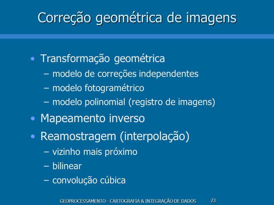 GEOPROCESSAMENTO - CARTOGRAFIA & INTEGRAÇÃO DE DADOS 24 Transformação Geométrica (T) Modelo de correções independentes –distorções sistemáticas são corrigidas de forma independente –cálculo (l,p) (, ) não é factível Modelo fotogramétrico –usa o princípio das equações de colinearidade –considera a interdependência das distorções –cálculo (l,p) (, ) é factível Modelo polinomial (registro de imagens) –cálculo (l,p) (, ) através de pontos de controle