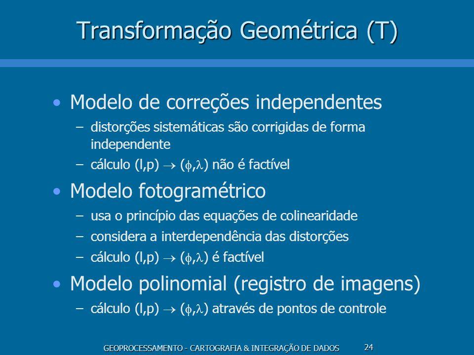 GEOPROCESSAMENTO - CARTOGRAFIA & INTEGRAÇÃO DE DADOS 24 Transformação Geométrica (T) Modelo de correções independentes –distorções sistemáticas são co