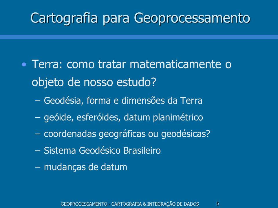GEOPROCESSAMENTO - CARTOGRAFIA & INTEGRAÇÃO DE DADOS 5 Cartografia para Geoprocessamento Terra: como tratar matematicamente o objeto de nosso estudo?
