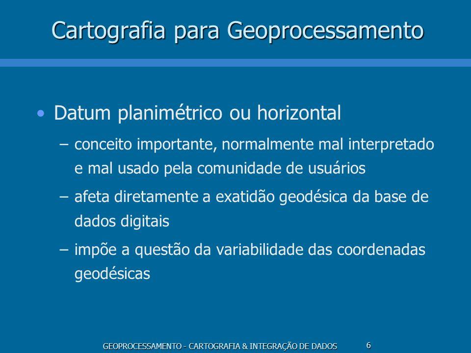 GEOPROCESSAMENTO - CARTOGRAFIA & INTEGRAÇÃO DE DADOS 6 Cartografia para Geoprocessamento Datum planimétrico ou horizontal –conceito importante, normal