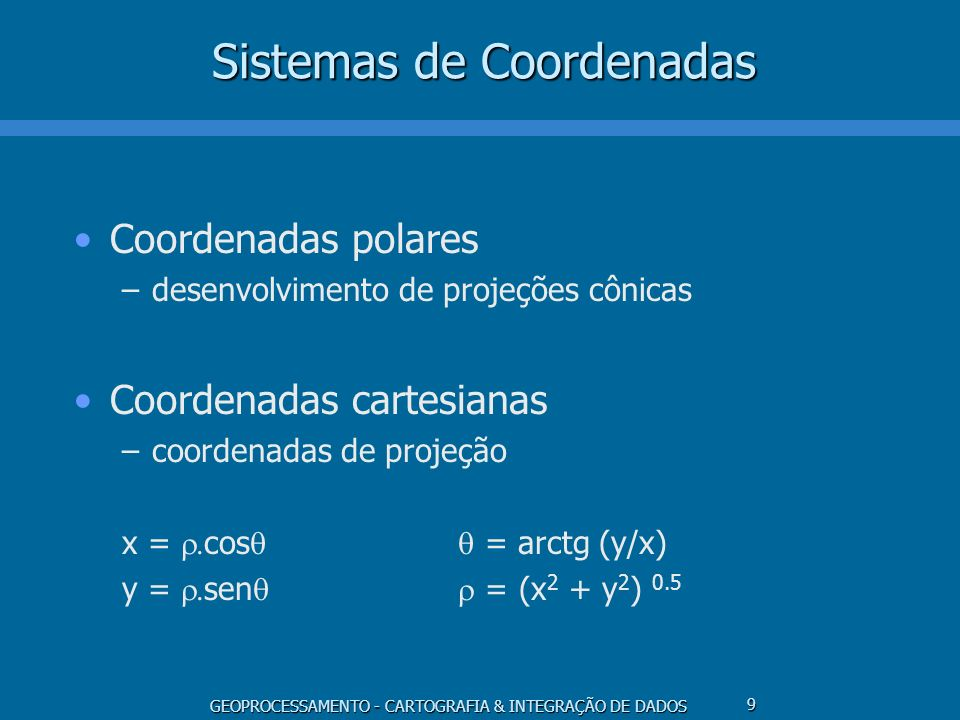 GEOPROCESSAMENTO - CARTOGRAFIA & INTEGRAÇÃO DE DADOS 10 Projeções Cartográficas Sistemas de projeção x = f 1 ( ) y = f 2 ( ) = g 1 (x,y) = g 2 (x,y) Propriedades –conformidade, equivalência, equidistância Escolha da projeção –localização, tamanho, forma