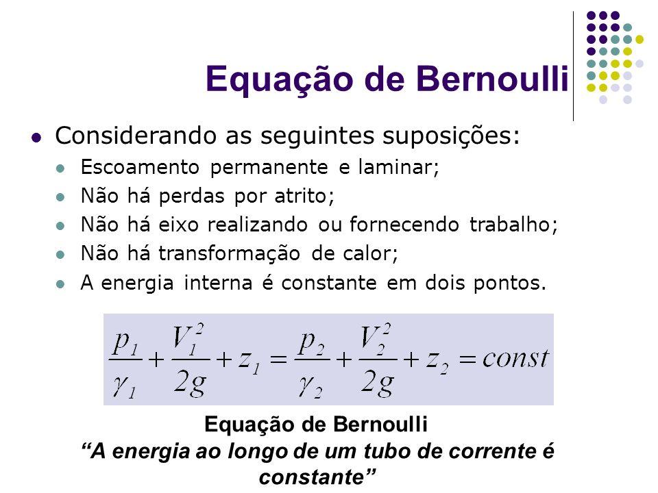 Equação de Bernoulli Considerando as seguintes suposições: Escoamento permanente e laminar; Não há perdas por atrito; Não há eixo realizando ou fornec