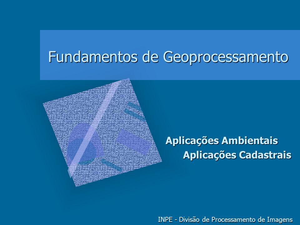 Fundamentos de Geoprocessamento INPE - Divisão de Processamento de Imagens Aplicações Ambientais Aplicações Cadastrais Aplicações Cadastrais