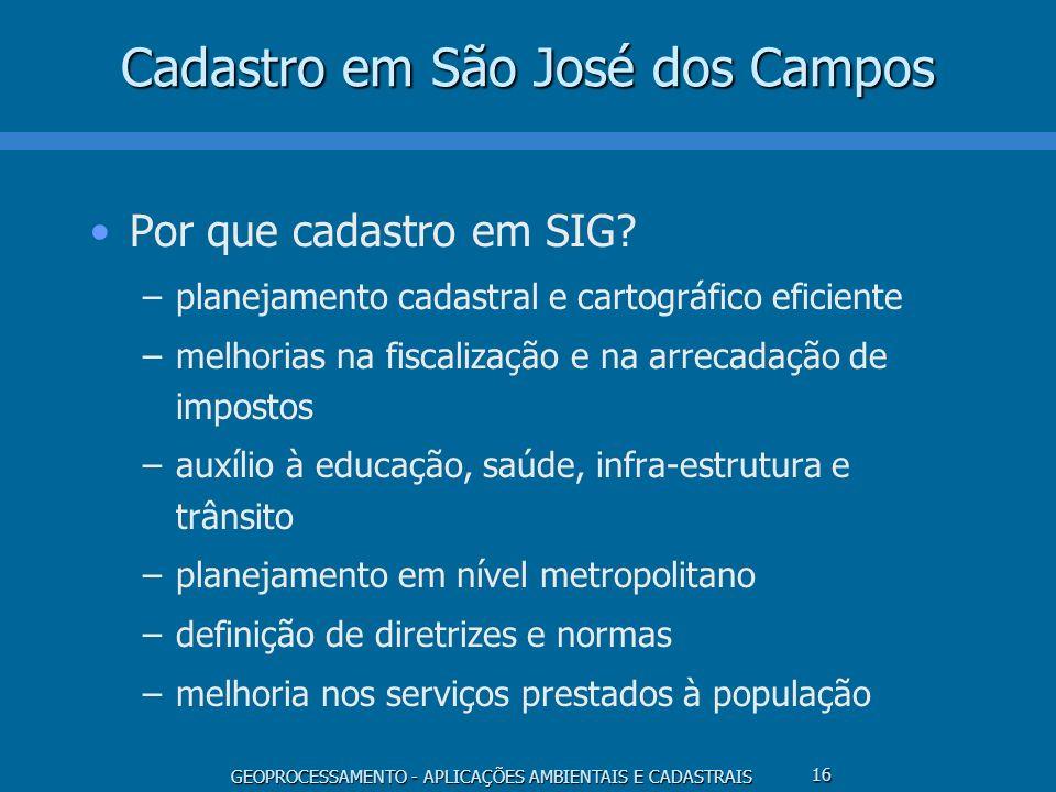 GEOPROCESSAMENTO - APLICAÇÕES AMBIENTAIS E CADASTRAIS 16 Cadastro em São José dos Campos Por que cadastro em SIG? –planejamento cadastral e cartográfi