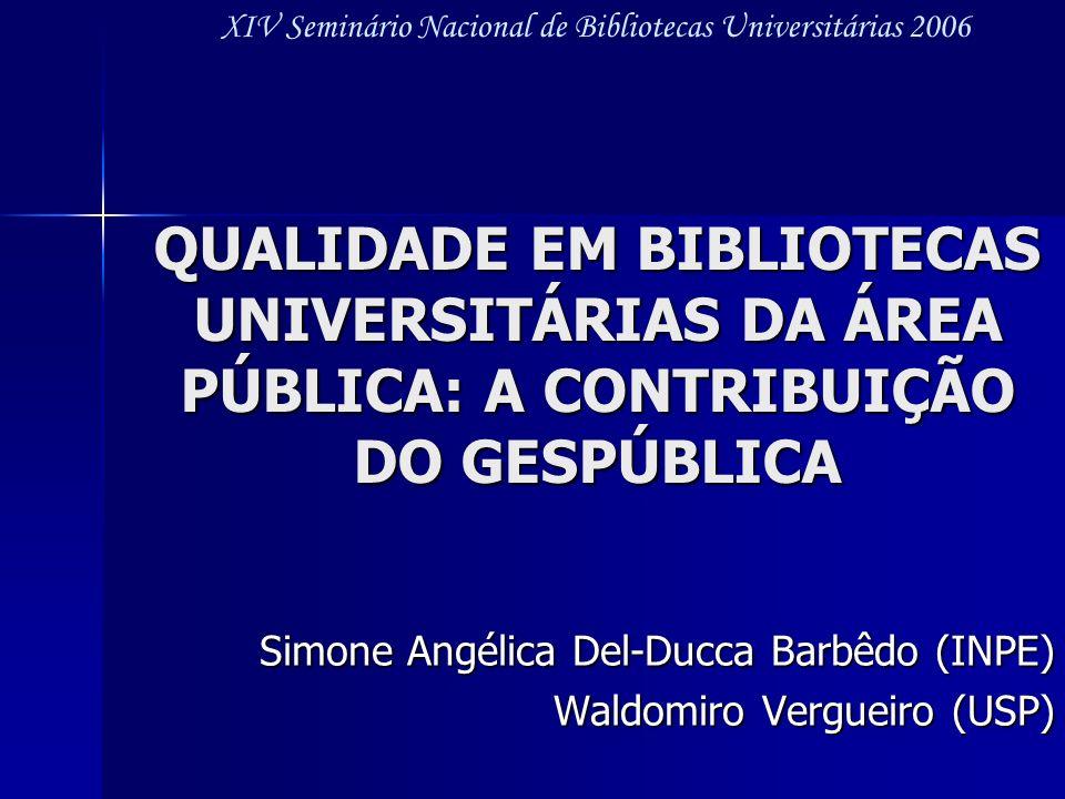 QUALIDADE EM BIBLIOTECAS UNIVERSITÁRIAS DA ÁREA PÚBLICA: A CONTRIBUIÇÃO DO GESPÚBLICA Simone Angélica Del-Ducca Barbêdo (INPE) Waldomiro Vergueiro (US