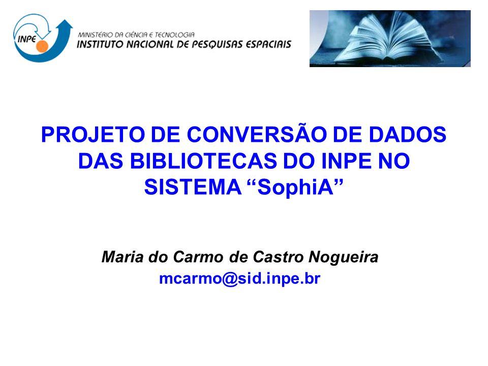 PROJETO DE CONVERSÃO DE DADOS DAS BIBLIOTECAS DO INPE NO SISTEMA SophiA Maria do Carmo de Castro Nogueira mcarmo@sid.inpe.br