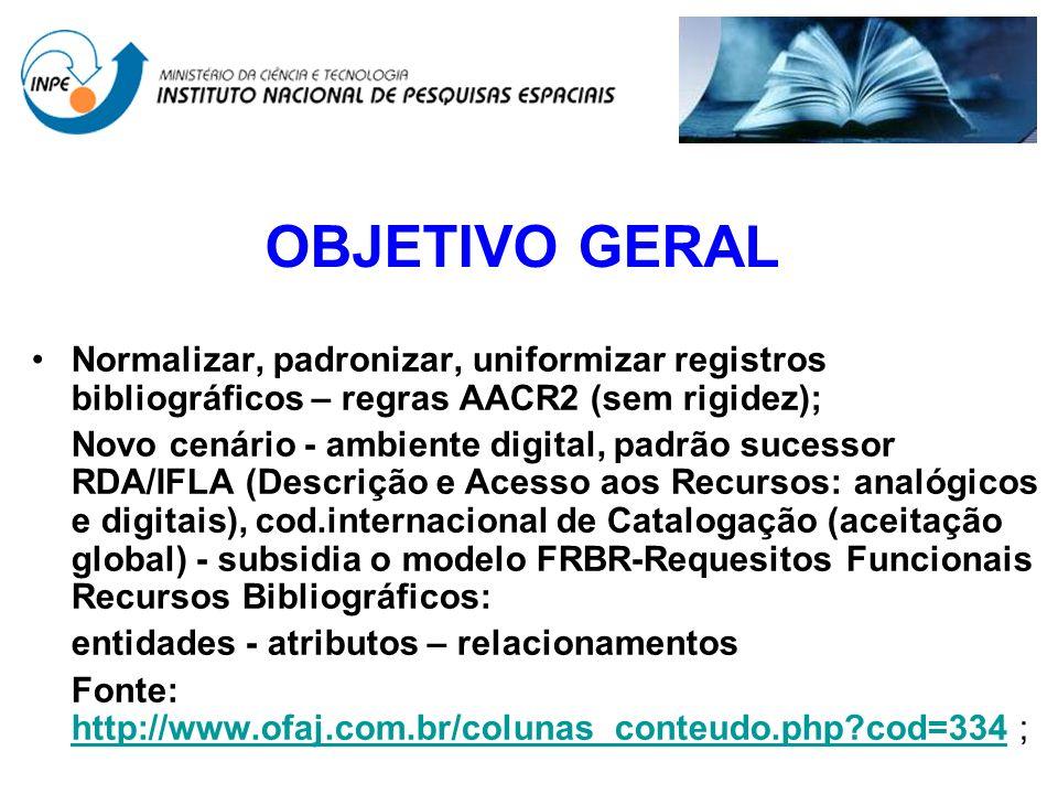 OBJETIVO GERAL Normalizar, padronizar, uniformizar registros bibliográficos – regras AACR2 (sem rigidez); Novo cenário - ambiente digital, padrão suce
