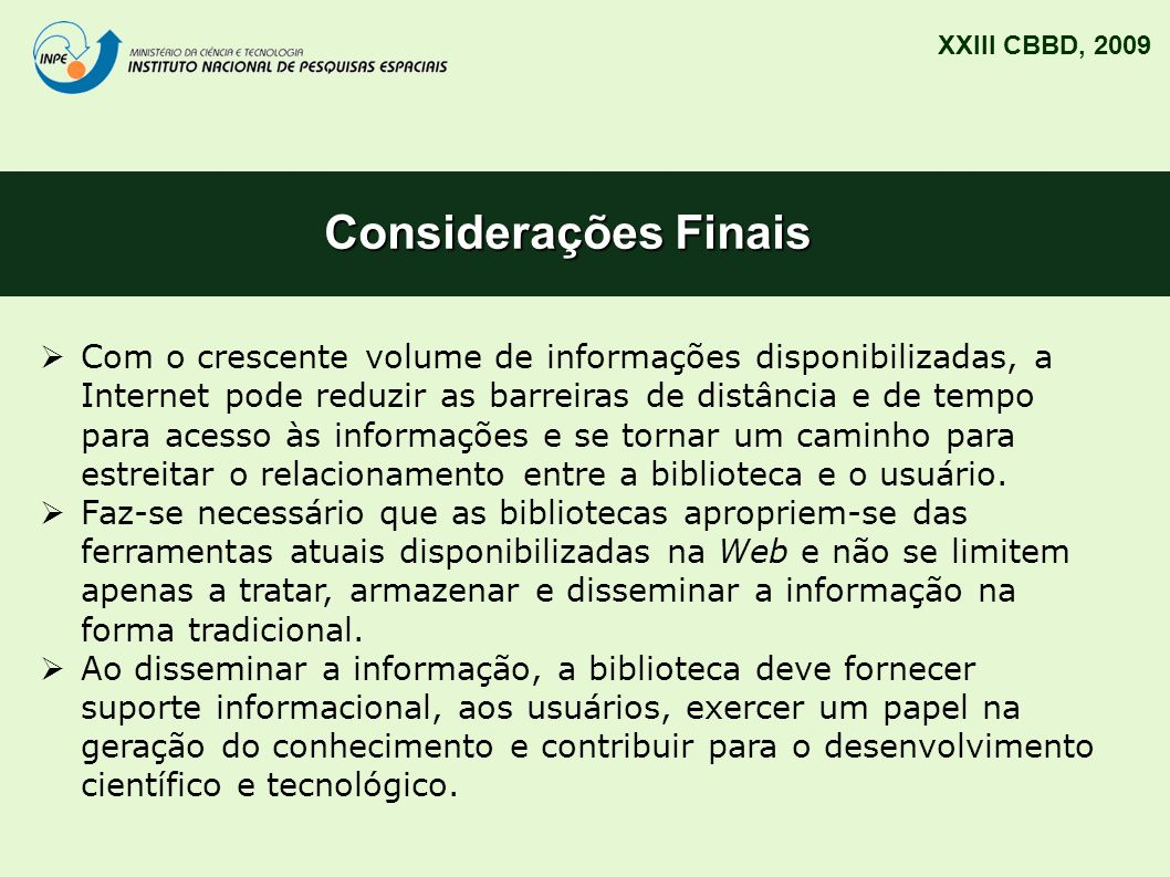 Considerações Finais XXIII CBBD, 2009 Com o crescente volume de informações disponibilizadas, a Internet pode reduzir as barreiras de distância e de t