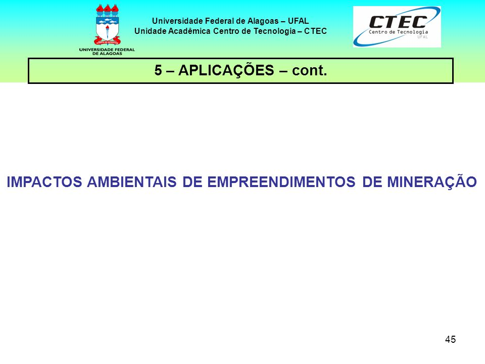 45 Universidade Federal de Alagoas – UFAL Unidade Acadêmica Centro de Tecnologia – CTEC IMPACTOS AMBIENTAIS DE EMPREENDIMENTOS DE MINERAÇÃO 5 – APLICA