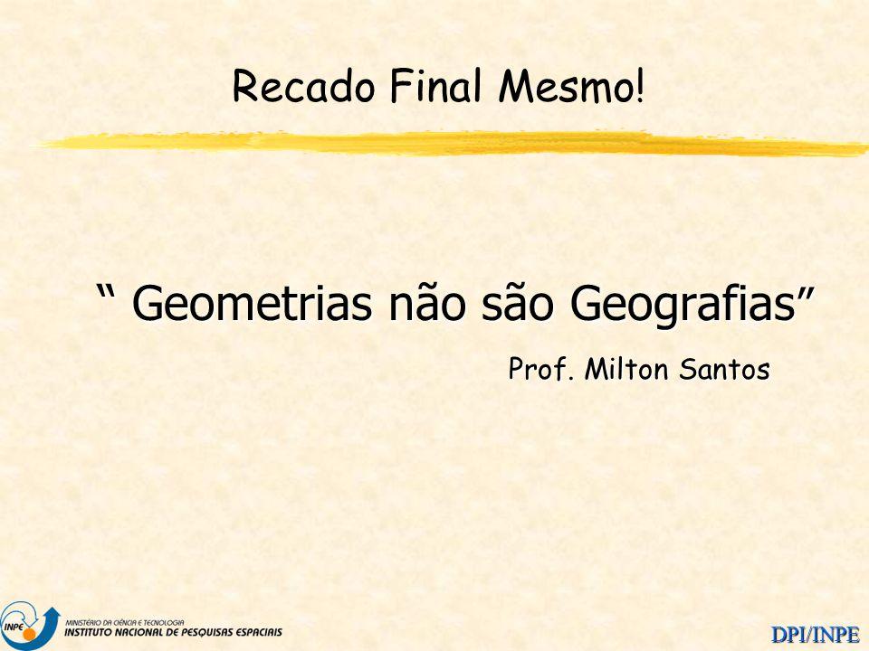 DPI/INPE Recado Final Mesmo! Geometrias não são Geografias Geometrias não são Geografias Prof. Milton Santos