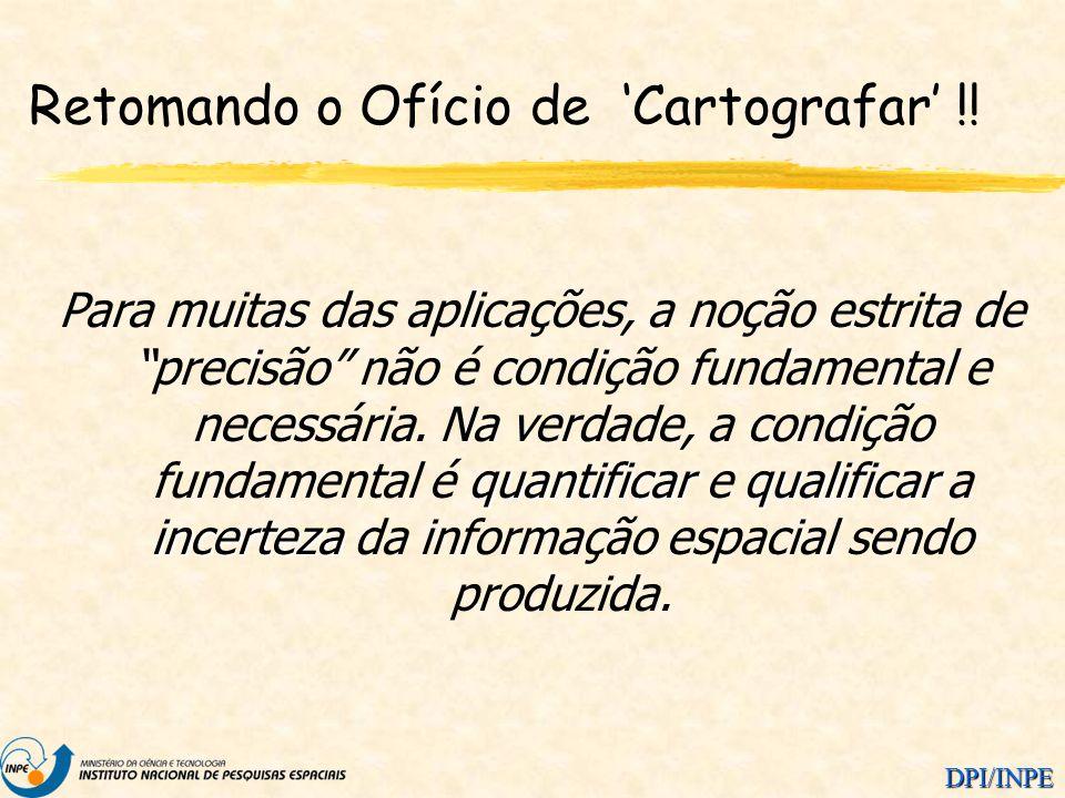 DPI/INPE Retomando o Ofício de Cartografar !! quantificarqualificar incerteza Para muitas das aplicações, a noção estrita de precisão não é condição f