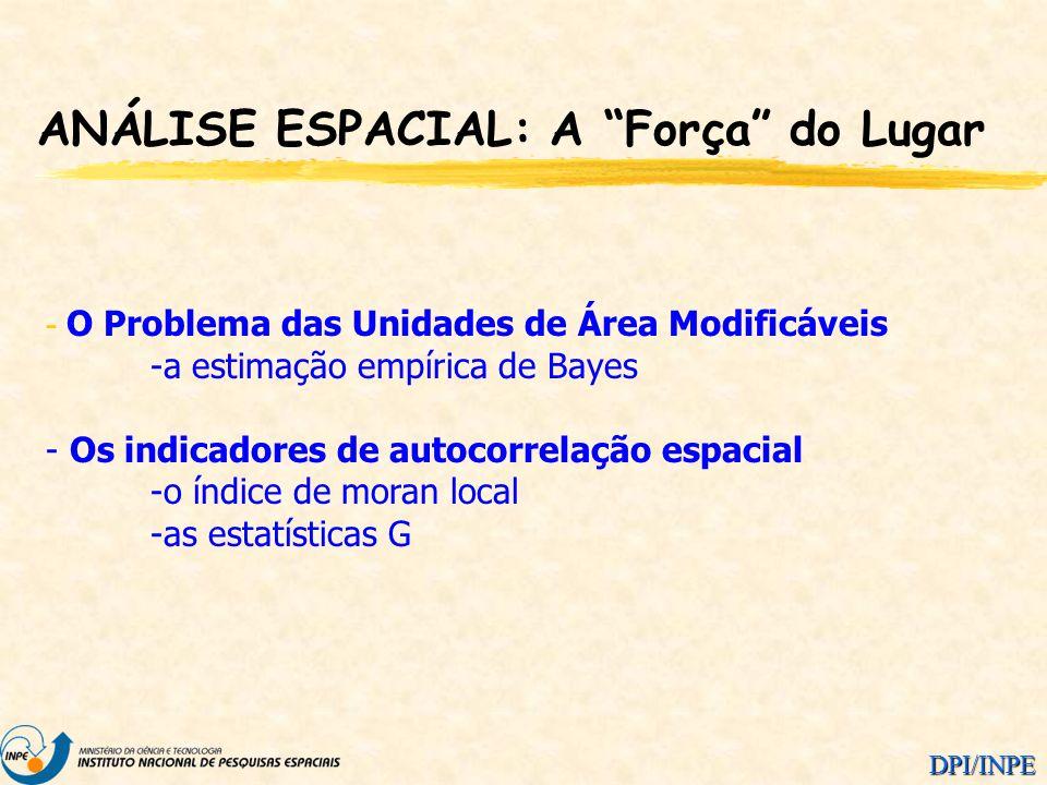 DPI/INPE ANÁLISE ESPACIAL: A Força do Lugar - O Problema das Unidades de Área Modificáveis -a estimação empírica de Bayes - Os indicadores de autocorr