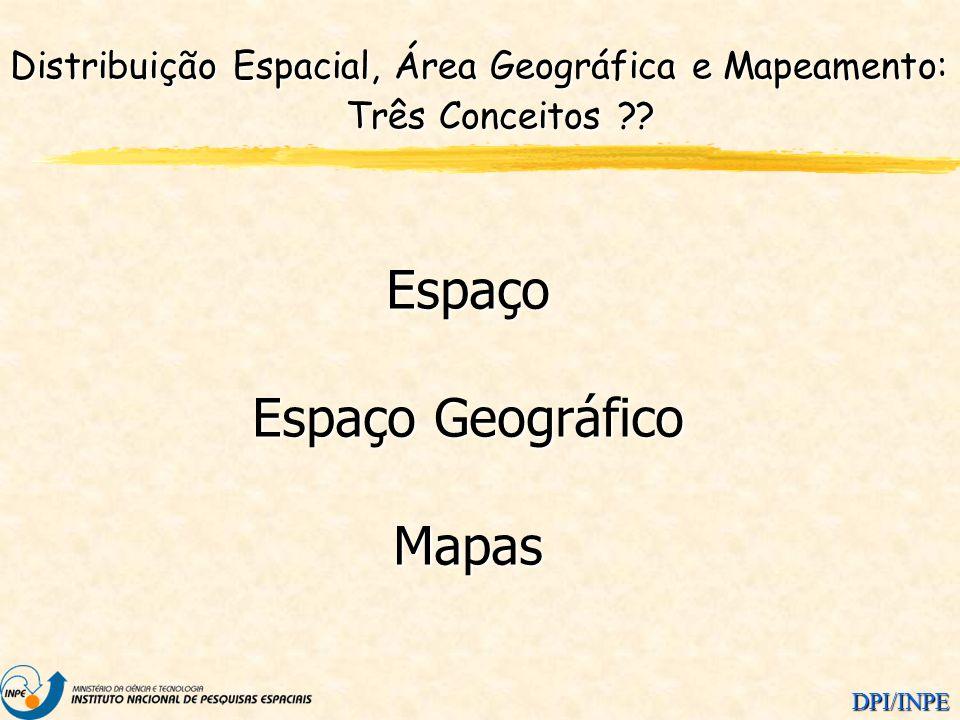 DPI/INPE Distribuição Espacial, Área Geográfica e Mapeamento: Três Conceitos ?? Espaço Espaço Geográfico Mapas