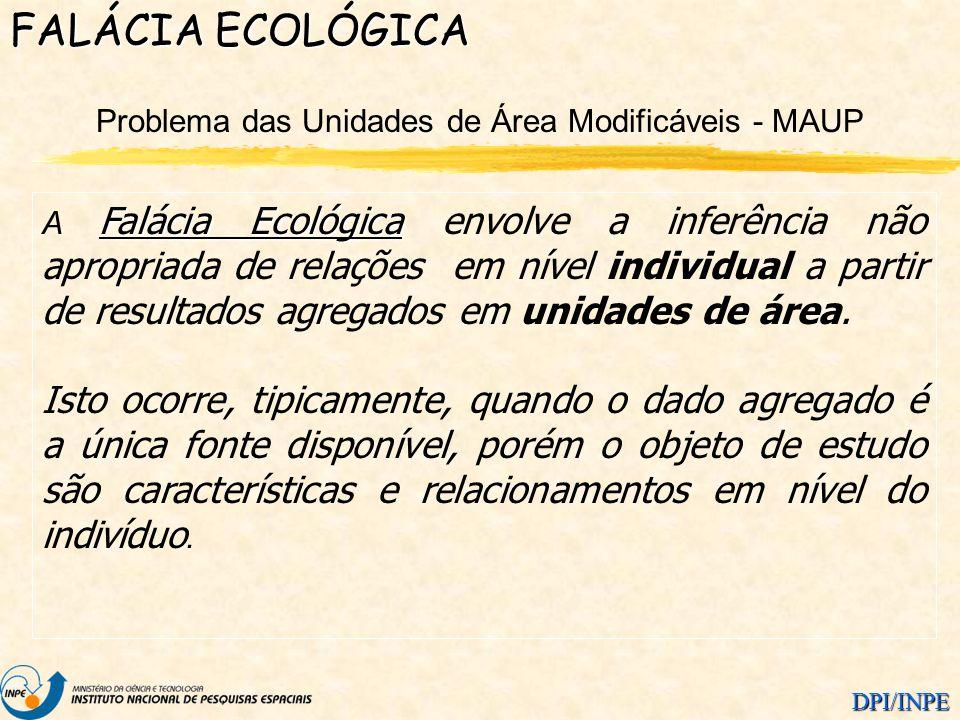 DPI/INPE Problema das Unidades de Área Modificáveis - MAUP FALÁCIA ECOLÓGICA Falácia Ecológica A Falácia Ecológica envolve a inferência não apropriada