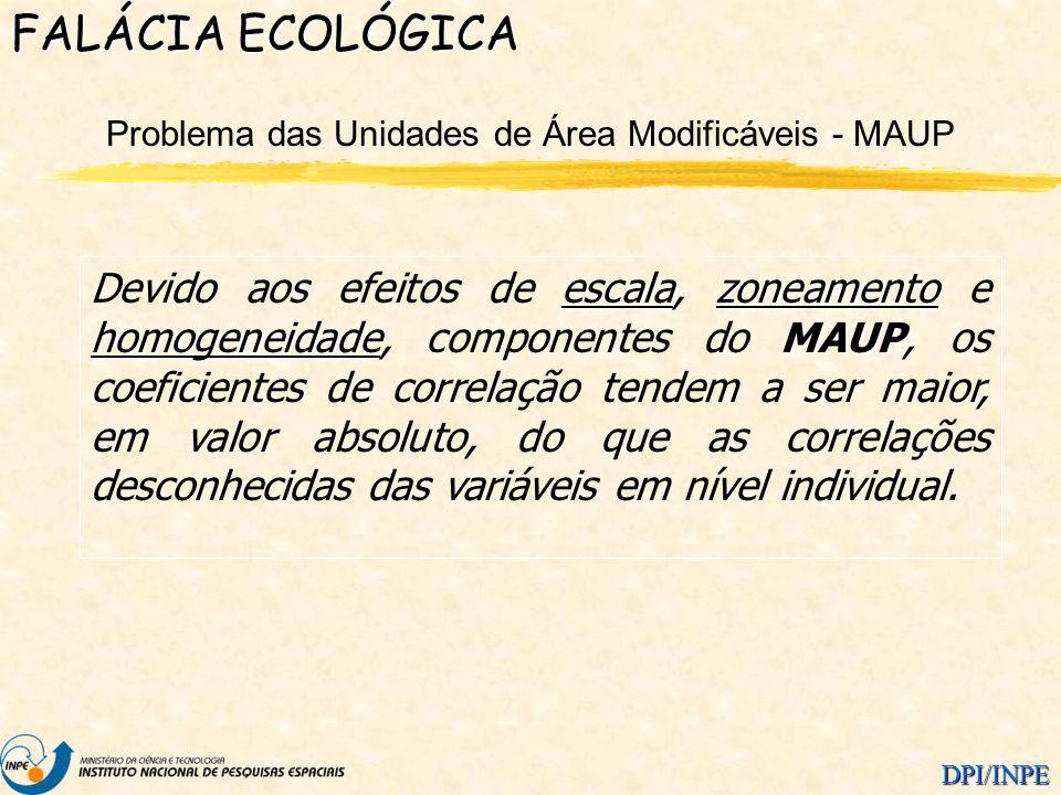 DPI/INPE Problema das Unidades de Área Modificáveis - MAUP FALÁCIA ECOLÓGICA escalazoneamento homogeneidadeMAUP Devido aos efeitos de escala, zoneamen
