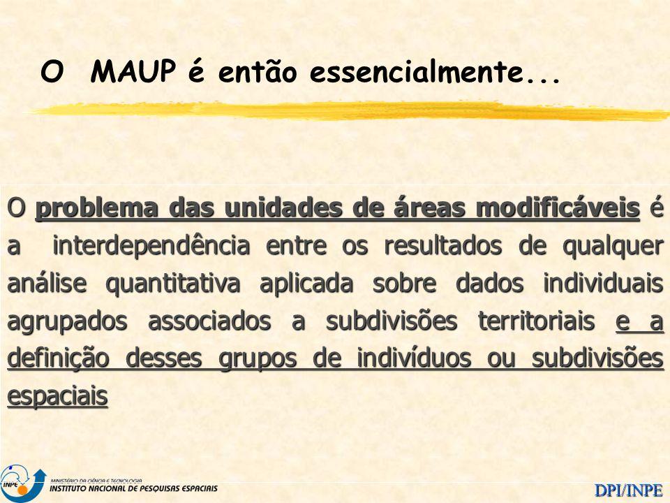DPI/INPE O MAUP é então essencialmente... O problema das unidades de áreas modificáveis é a interdependência entre os resultados de qualquer análise q