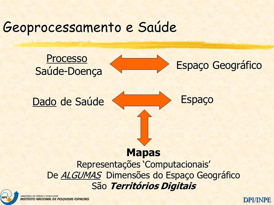 DPI/INPE Dado de Saúde Espaço ProcessoSaúde-Doença Espaço Geográfico Mapas Representações Computacionais De ALGUMAS Dimensões do Espaço Geográfico São